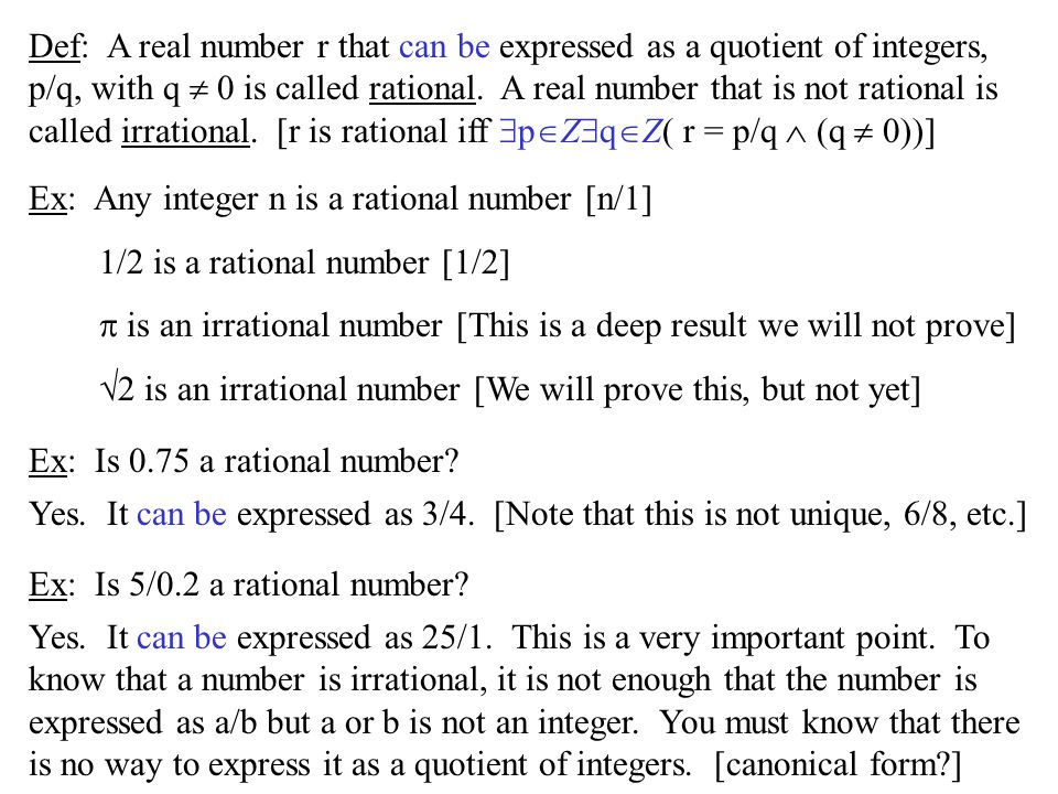 Def: A real number r that can be expressed as a quotient of integers, p/q, with q  0 is called rational. A real number that is not rational is called irrational. [r is rational iff pZqZ( r = p/q  (q  0))]